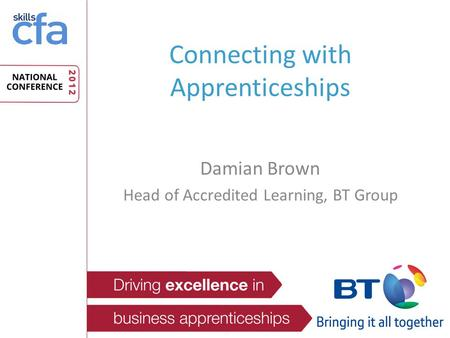 Connecting with Apprenticeships Damian Brown Head of Accredited Learning, BT Group.