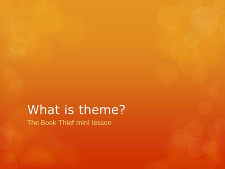 What is theme? The Book Thief mini lesson. Definition  With your elbow partner, write down your top three definitions of what you think a theme is. 