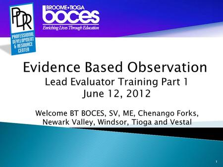 1 Evidence Based Observation Lead Evaluator Training Part 1 June 12, 2012 Welcome BT BOCES, SV, ME, Chenango Forks, Newark Valley, Windsor, Tioga and Vestal.