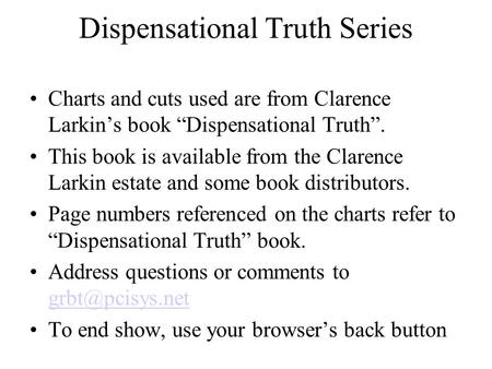 "Dispensational Truth Series Charts and cuts used are from Clarence Larkin's book ""Dispensational Truth"". This book is available from the Clarence Larkin."