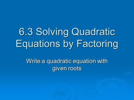 6.3 Solving Quadratic Equations by Factoring Write a quadratic equation with given roots.