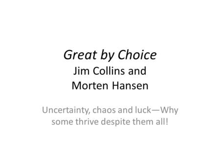 Great by Choice Jim Collins and Morten Hansen Uncertainty, chaos and luck—Why some thrive despite them all!