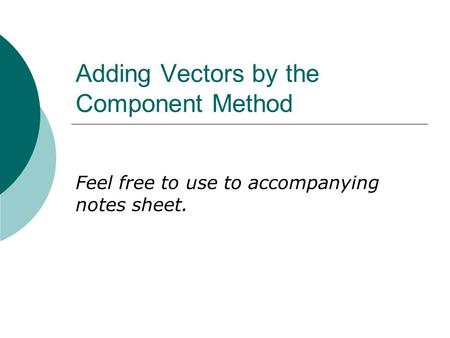 Adding Vectors by the Component Method Feel free to use to accompanying notes sheet.