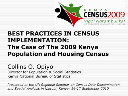 BEST PRACTICES IN CENSUS IMPLEMENTATION: The Case of The 2009 Kenya Population and Housing Census Collins O. Opiyo Director for Population & Social Statistics.