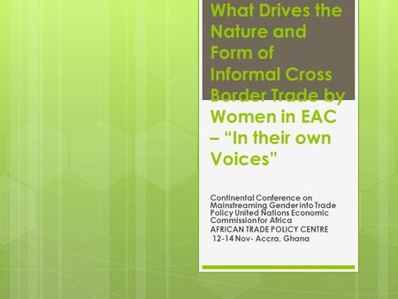 "What Drives the Nature and Form of Informal Cross Border Trade by Women in EAC – ""In their own Voices"" Continental Conference on Mainstreaming Gender into."