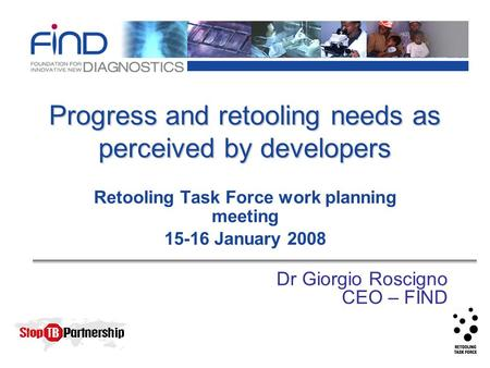 Progress and retooling needs as perceived by developers Retooling Task Force work planning meeting 15-16 January 2008 Dr Giorgio Roscigno CEO – FIND.