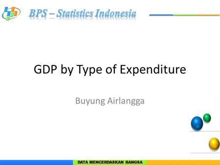 GDP by Type of Expenditure Buyung Airlangga. Why GDP by expenditure? Show demand for goods and services Stimulus to the economy Use of supply of goods.