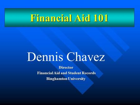 Dennis ChavezDirector Financial Aid and Student Records Financial Aid and Student Records Binghamton University Financial Aid 101.