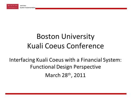 Boston University Kuali Coeus Conference Interfacing Kuali Coeus with a Financial System: Functional Design Perspective March 28 th, 2011.