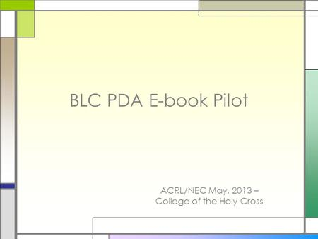 BLC PDA E-book Pilot ACRL/NEC May, 2013 – College of the Holy Cross.