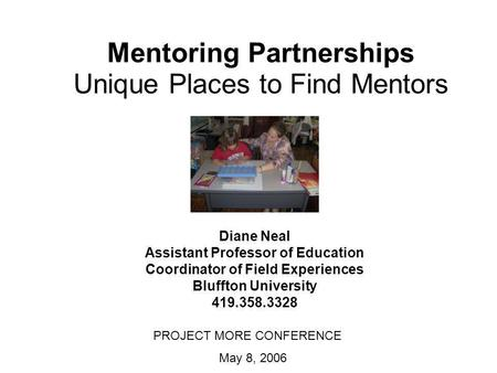 Mentoring Partnerships Unique Places to Find Mentors Diane Neal Assistant Professor of Education Coordinator of Field Experiences Bluffton University 419.358.3328.