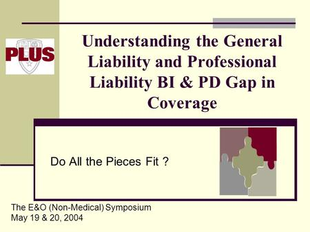 Understanding the General Liability and Professional Liability BI & PD Gap in Coverage Do All the Pieces Fit ? The E&O (Non-Medical) Symposium May 19 &