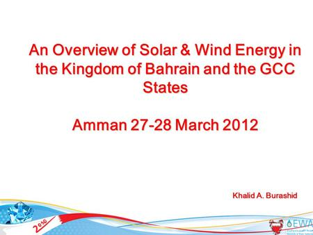 1 An Overview of Solar & Wind Energy in the Kingdom of Bahrain and the GCC States Amman 27-28 March 2012 Khalid A. Burashid Khalid A. Burashid.