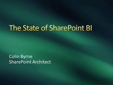 Colin Byrne SharePoint Architect. SharePoint Lists Excel Services Reporting Services PerformancePoint PowerPivot PowerView PowerQuery Power BI Suite.