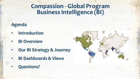 Compassion - Global Program Business Intelligence (BI) Agenda Introduction BI Overview Our BI Strategy & Journey BI Dashboards & Views Questions?