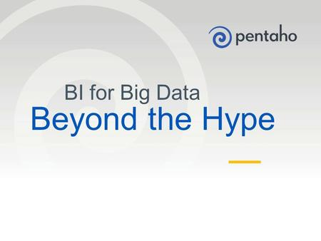 © 2013, Pentaho. All Rights Reserved. pentaho.com. Worldwide +1 (866) 660-7555 1 BI for Big Data Beyond the Hype.