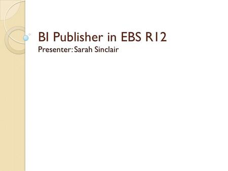 BI Publisher in EBS R12 Presenter: Sarah Sinclair.