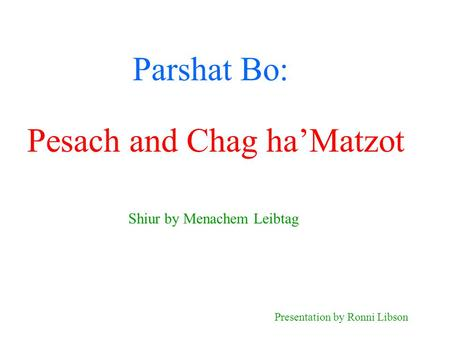 Parshat Bo: Shiur by Menachem Leibtag Presentation by Ronni Libson Pesach and Chag ha'Matzot.