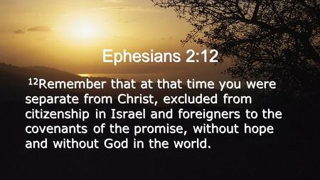 Ephesians 2:12 12 Remember that at that time you were separate from Christ, excluded from citizenship in Israel and foreigners to the covenants of the.