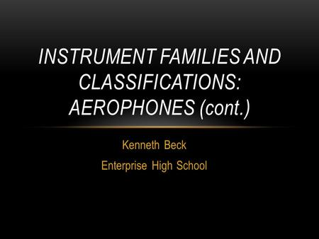 Kenneth Beck Enterprise High School INSTRUMENT FAMILIES AND CLASSIFICATIONS: AEROPHONES (cont.)