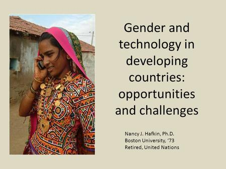 Gender and technology in developing countries: opportunities and challenges Nancy J. Hafkin, Ph.D. Boston University, '73 Retired, United Nations.