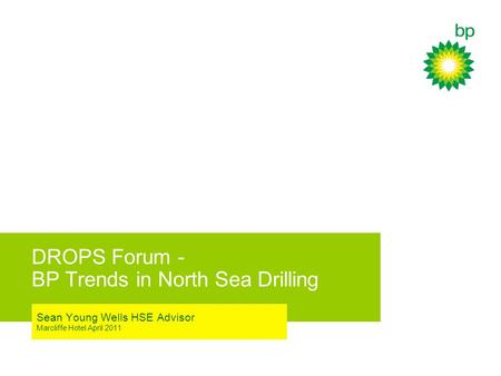 DROPS Forum - BP Trends in North Sea Drilling Sean Young Wells HSE Advisor Marcliffe Hotel April 2011.