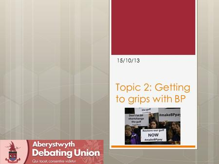 Topic 2: Getting to grips with BP 15/10/13. Outline  Find this stuff  What went well last week in the debate  Points of Information  First-Half structure/pointers.