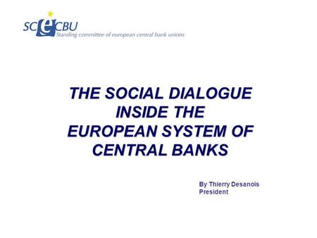 THE SOCIAL DIALOGUE INSIDE THE EUROPEAN SYSTEM OF CENTRAL BANKS By Thierry Desanois President.