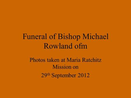 Funeral of Bishop Michael Rowland ofm Photos taken at Maria Ratchitz Mission on 29 th September 2012.