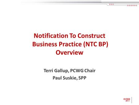 Notification To Construct Business Practice (NTC BP) Overview Terri Gallup, PCWG Chair Paul Suskie, SPP.