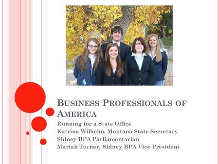 B USINESS P ROFESSIONALS OF A MERICA Running for a State Office Katrina Wilhelm, Montana State Secretary Sidney BPA Parliamentarian Mariah Turner, Sidney.