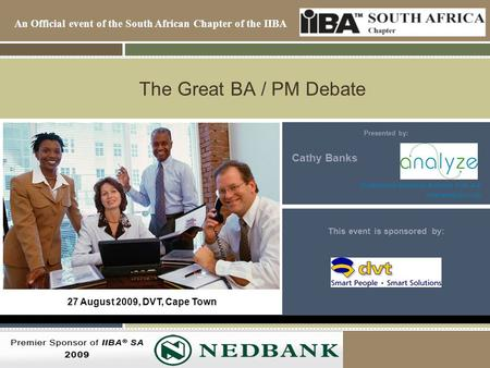 An Official event of the South African Chapter of the IIBA 2007/8 Premiere Sponsor of the IIBA-SA The Great BA / PM Debate Presented by: Cathy Banks Professional.