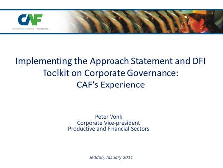 Implementing the Approach Statement and DFI Toolkit on Corporate Governance: CAF's Experience Peter Vonk Corporate Vice-president Productive and Financial.