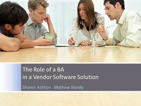 The Role of a BA in a Vendor Software Solution Sharon Ashton Mathew Stordy.