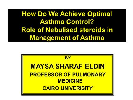 How Do We Achieve Optimal Asthma Control? Role of Nebulised steroids in Management of Asthma BY MAYSA SHARAF ELDIN PROFESSOR OF PULMONARY MEDICINE CAIRO.