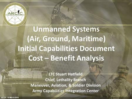 AS OF: 19 March 2010 Unmanned Systems (Air, Ground, Maritime) Initial Capabilities Document Cost – Benefit Analysis LTC Stuart Hatfield Chief, Lethality.