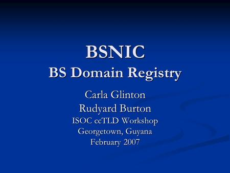 BSNIC BS Domain Registry Carla Glinton Rudyard Burton ISOC ccTLD Workshop Georgetown, Guyana February 2007.