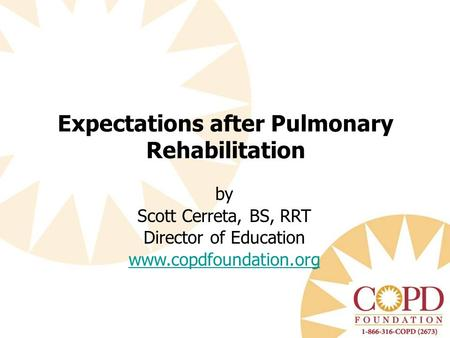 By Scott Cerreta, BS, RRT Director of Education www.copdfoundation.org Expectations after Pulmonary Rehabilitation.
