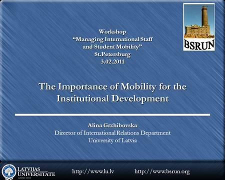 "Workshop ""Managing International Staff and Student Mobility"" St.Petersburg 3.02.2011 The Importance of Mobility for the Institutional Development Alina."