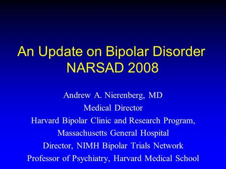 An Update on Bipolar Disorder NARSAD 2008 Andrew A. Nierenberg, MD Medical Director Harvard Bipolar Clinic and Research Program, Massachusetts General.