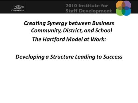 Creating Synergy between Business Community, District, and School The Hartford Model at Work: Developing a Structure Leading to Success.