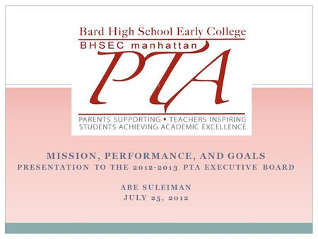 MISSION, PERFORMANCE, AND GOALS PRESENTATION TO THE 2012-2013 PTA EXECUTIVE BOARD ABE SULEIMAN JULY 25, 2012 1.