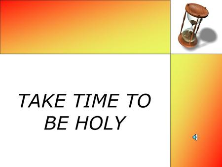 TAKE TIME TO BE HOLY What is the meaning of holiness? Holiness is a cleanness or purity, a separation or cutting off. To be holy is to be separated,