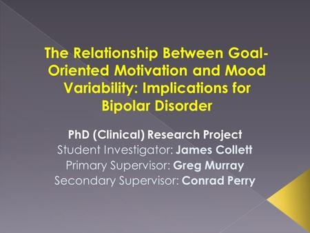 The Relationship Between Goal- Oriented Motivation and Mood Variability: Implications for Bipolar Disorder PhD (Clinical) Research Project Student Investigator: