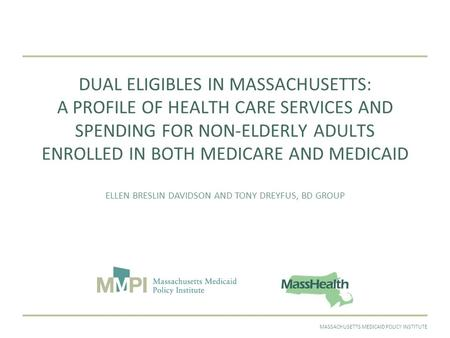 SEPTEMBER 2011MASSACHUSETTS MEDICAID POLICY INSTITUTE DUAL ELIGIBLES IN MASSACHUSETTS: A PROFILE OF HEALTH CARE SERVICES AND SPENDING FOR NON-ELDERLY ADULTS.