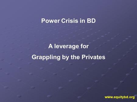 Www.equitybd.org Power Crisis in BD A leverage for Grappling by the Privates.