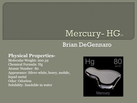 Brian DeGennaro Physical Properties- Molecular Weight: 200.59 Chemical Formula: Hg Atomic Number: 80 Appearance: Silver-white, heavy, mobile, liquid metal.