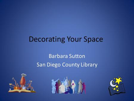 Decorating Your Space Barbara Sutton San Diego County Library.