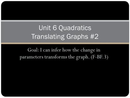Goal: I can infer how the change in parameters transforms the graph. (F-BF.3) Unit 6 Quadratics Translating Graphs #2.