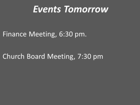 Events Tomorrow Finance Meeting, 6:30 pm. Church Board Meeting, 7:30 pm.